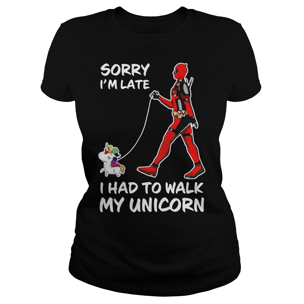 Deadpool sorry I'm late I had to walk my Unicorn Ladies tee
