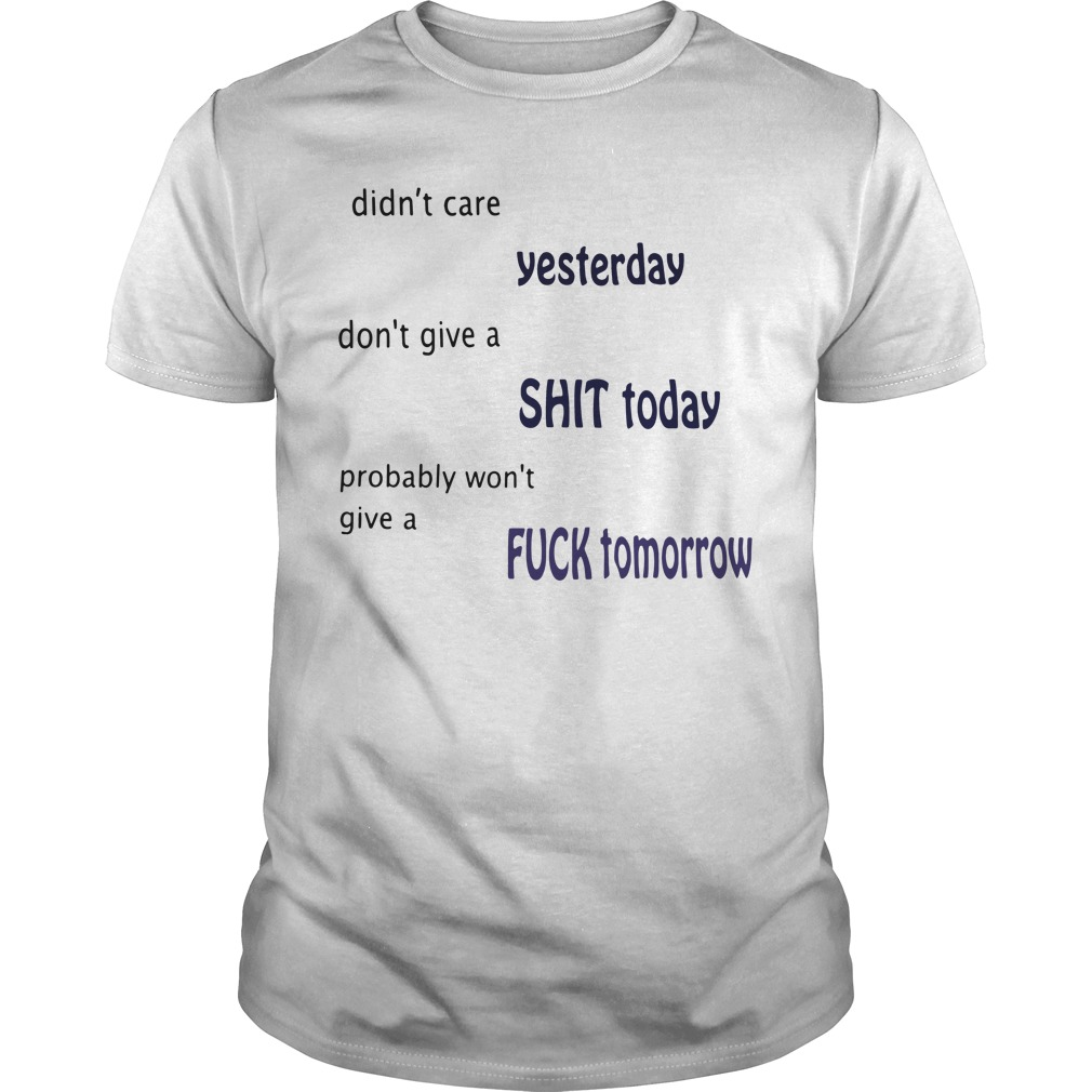 Didn't care yesterday don't give a shit today probably won't give Guys shirt