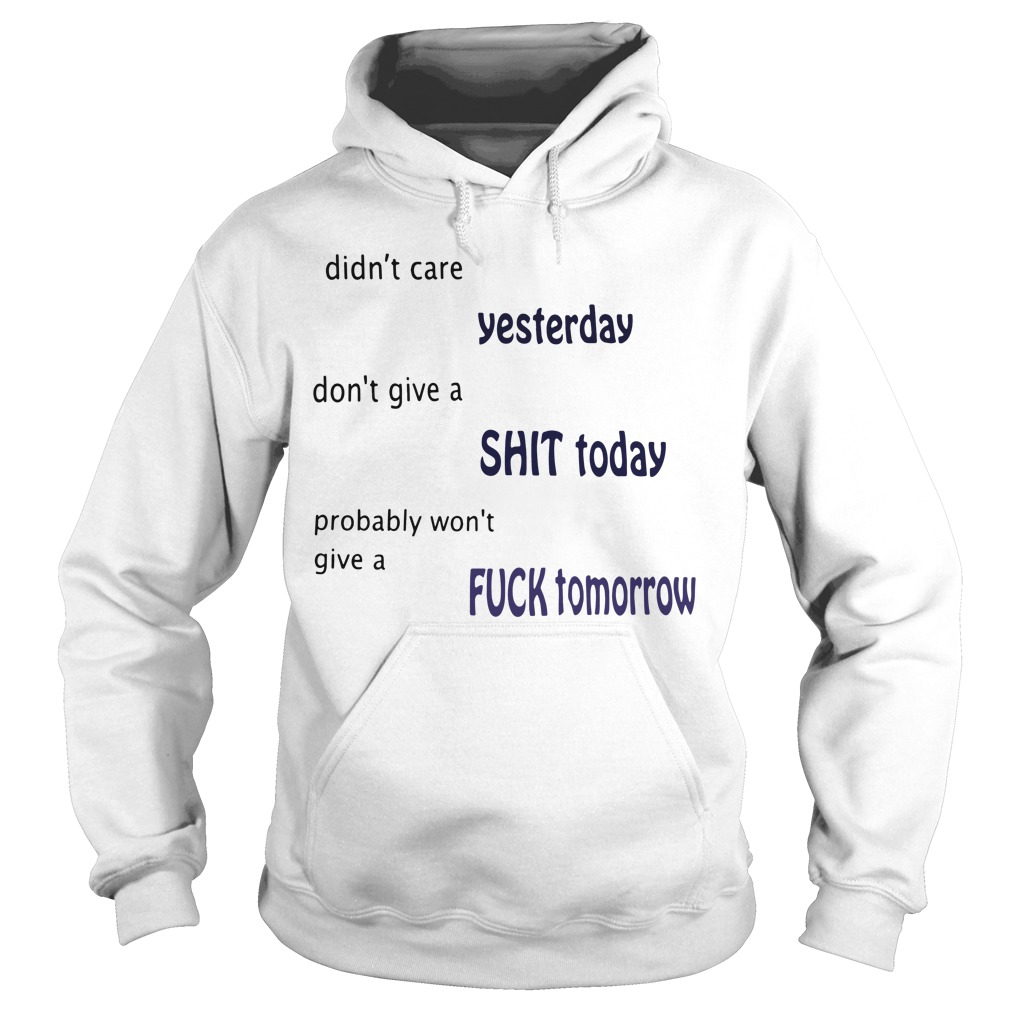 Didn't care yesterday don't give a shit today probably won't give Hoodie