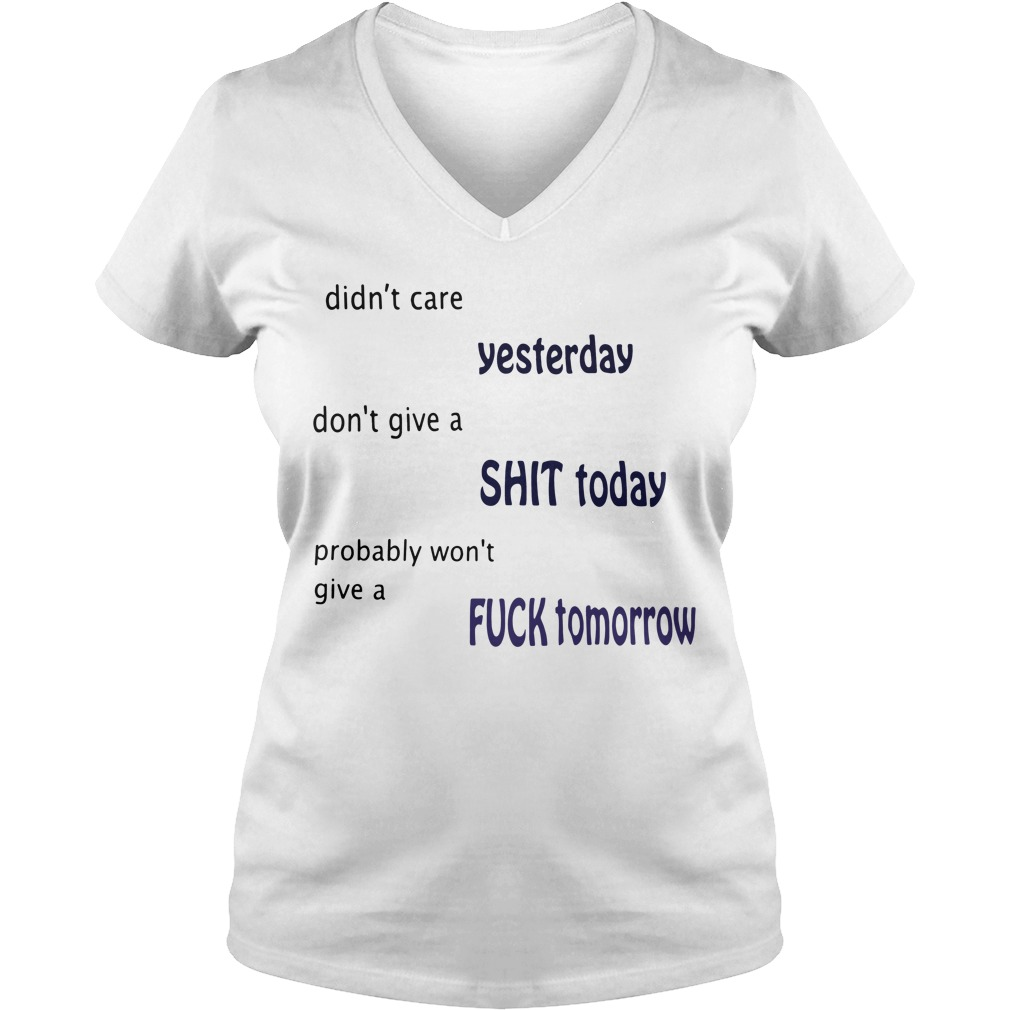 Didn't care yesterday don't give a shit today probably won't give V-neck T-shirt