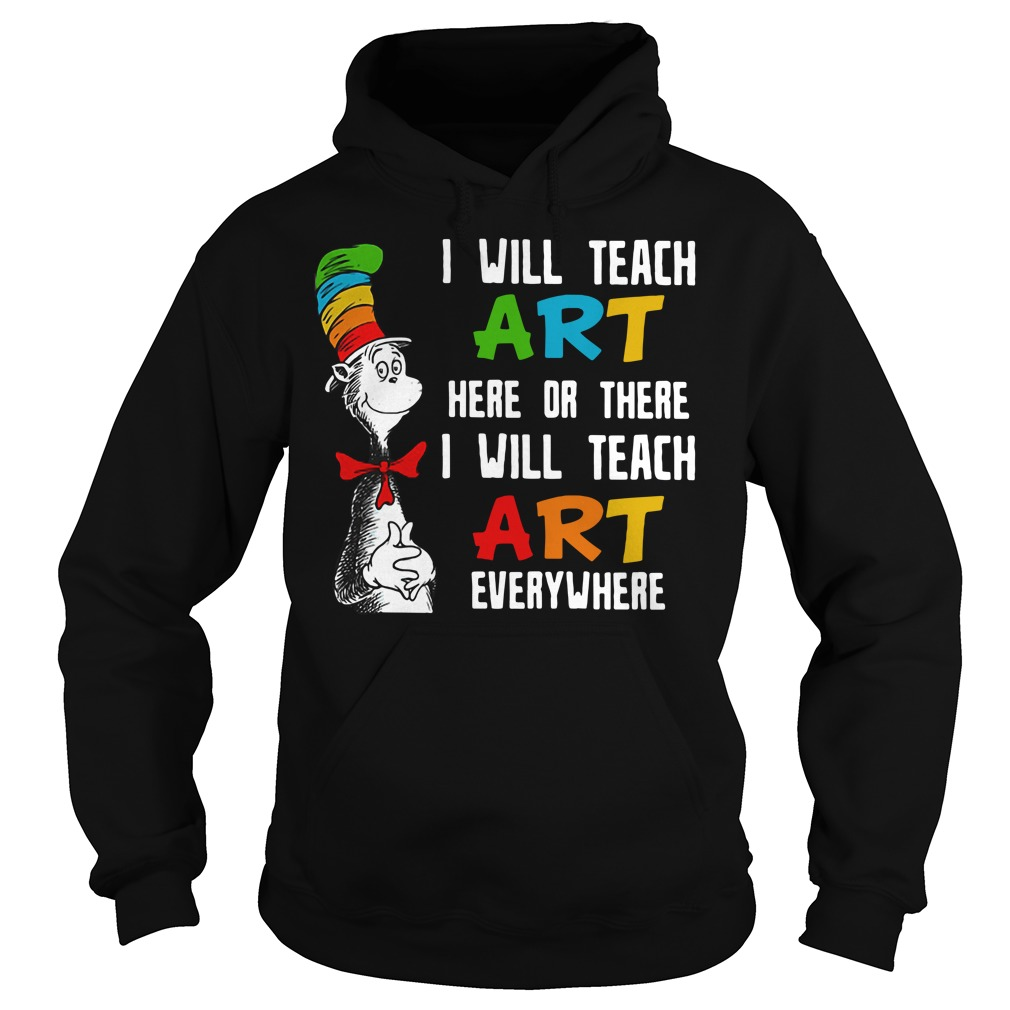 Dr. Seuss I will teach art here or there I will teach art everywhere Hoodie