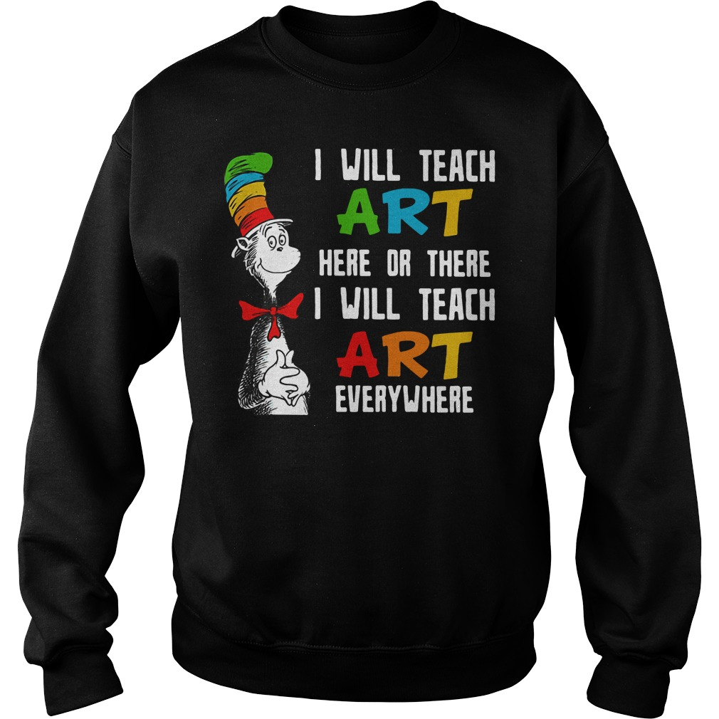 Dr. Seuss I will teach art here or there I will teach art everywhere Sweater