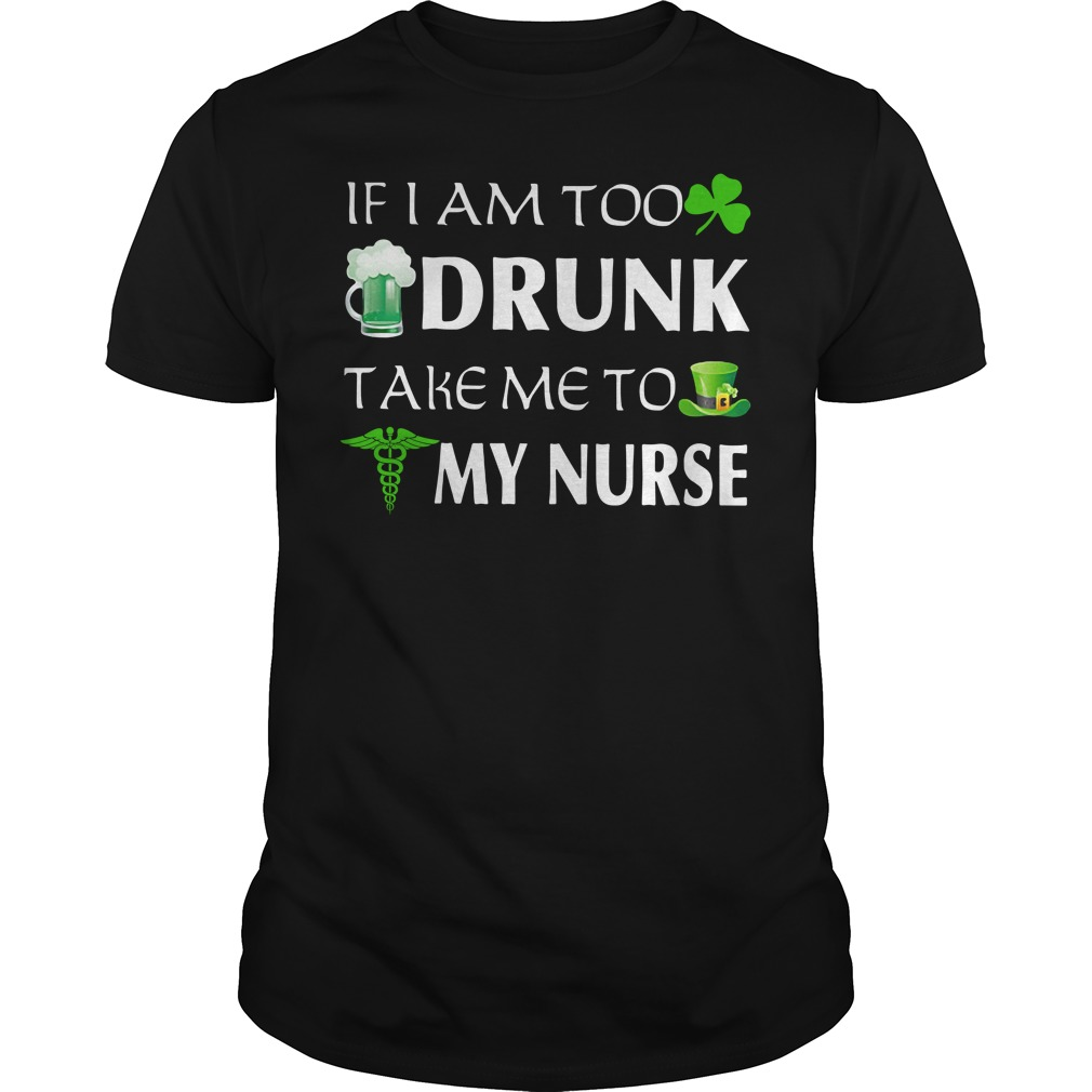 If I am too drunk take me to my Nurse St. Patrick's day Guys Shirt