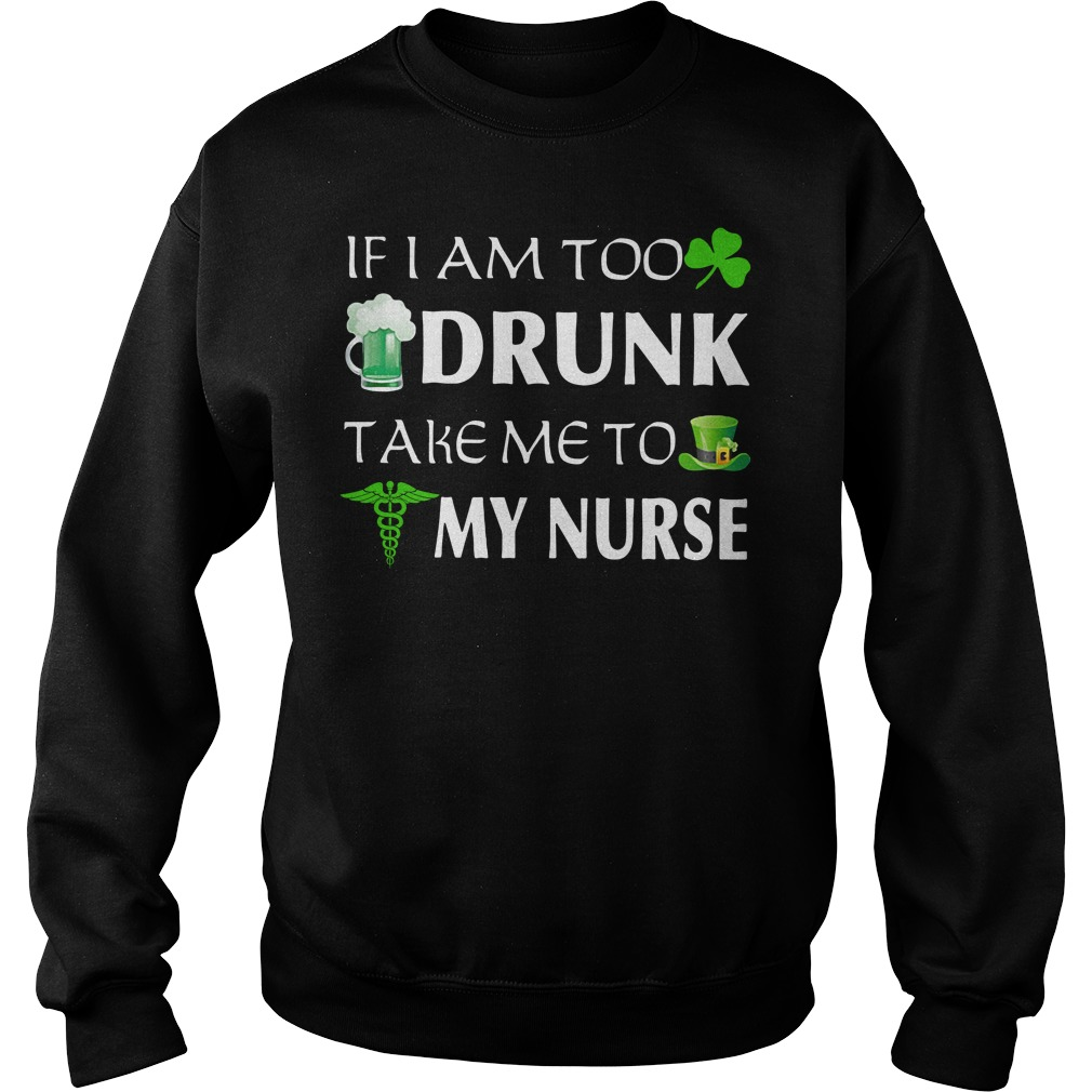 If I am too drunk take me to my Nurse St. Patrick's day Sweater