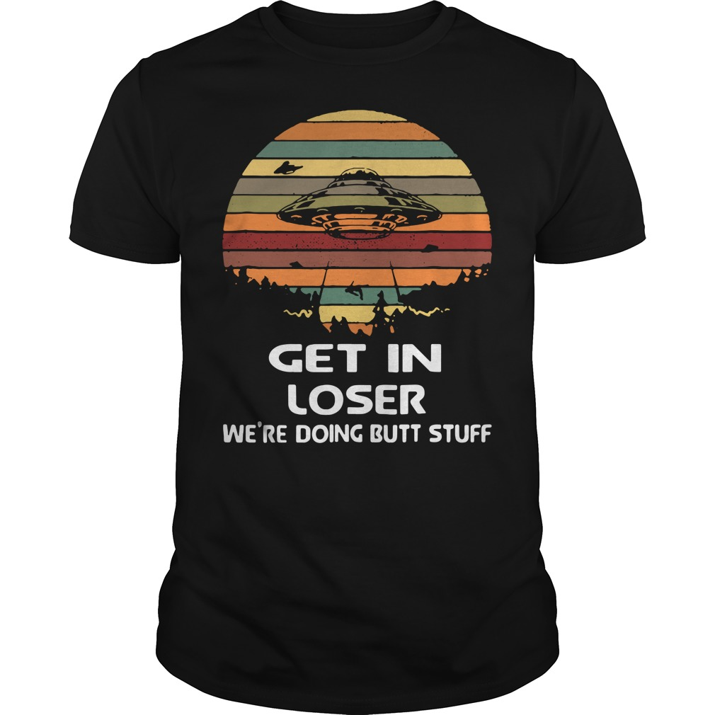 Get in loser We're doing butt stuff vintage shirt