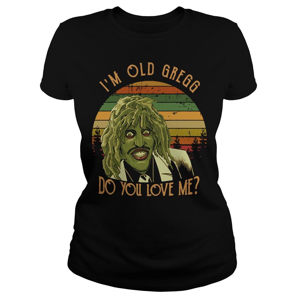 I'm Old Gregg do you love me vintage Ladies Tee
