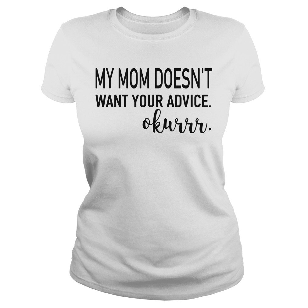 My mom doesn't want your advice okurrr Ladies Tee