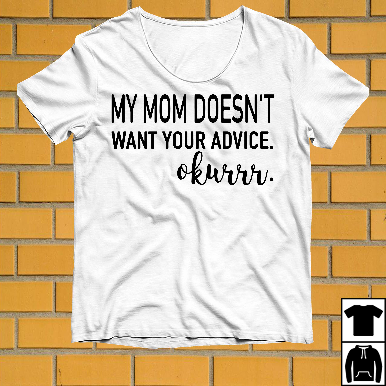 My mom doesn't want your advice okurrr shirt