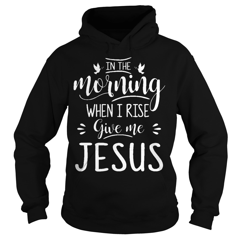 In the morning when I rise give me Jesus Hoodie