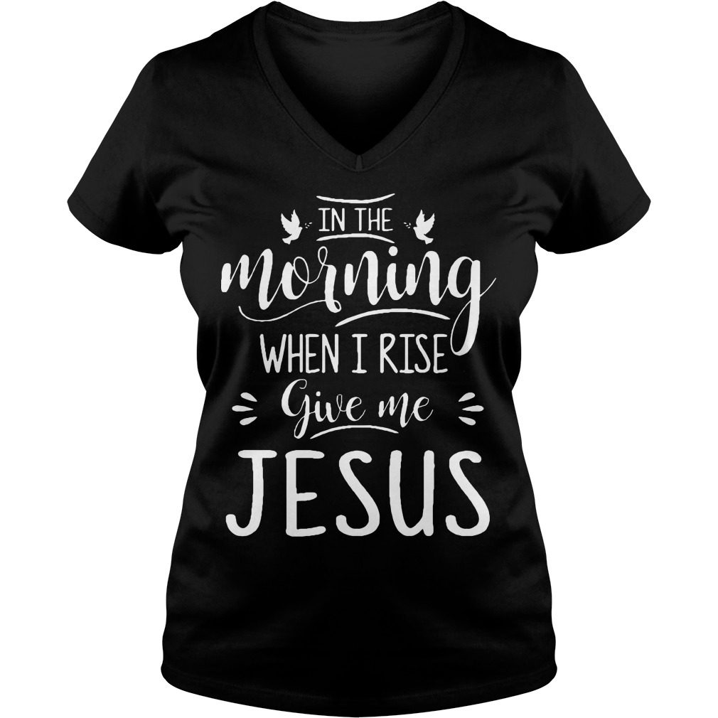 In the morning when I rise give me Jesus V-neck T-shirt