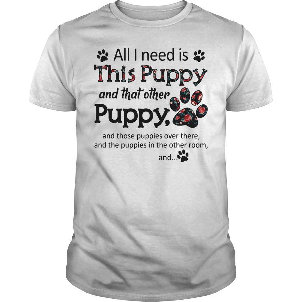 All I need is This Puppy and that other Puppy Guys Shirt