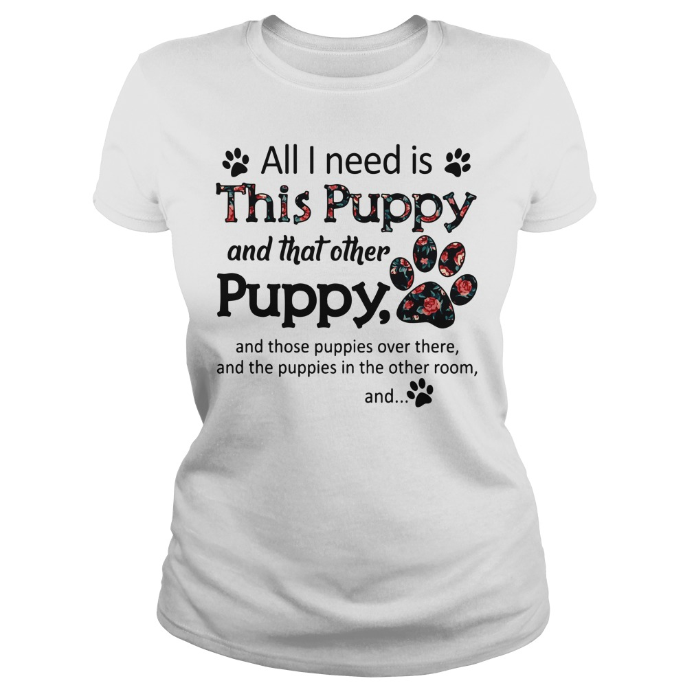 All I need is This Puppy and that other Puppy Ladies Tee