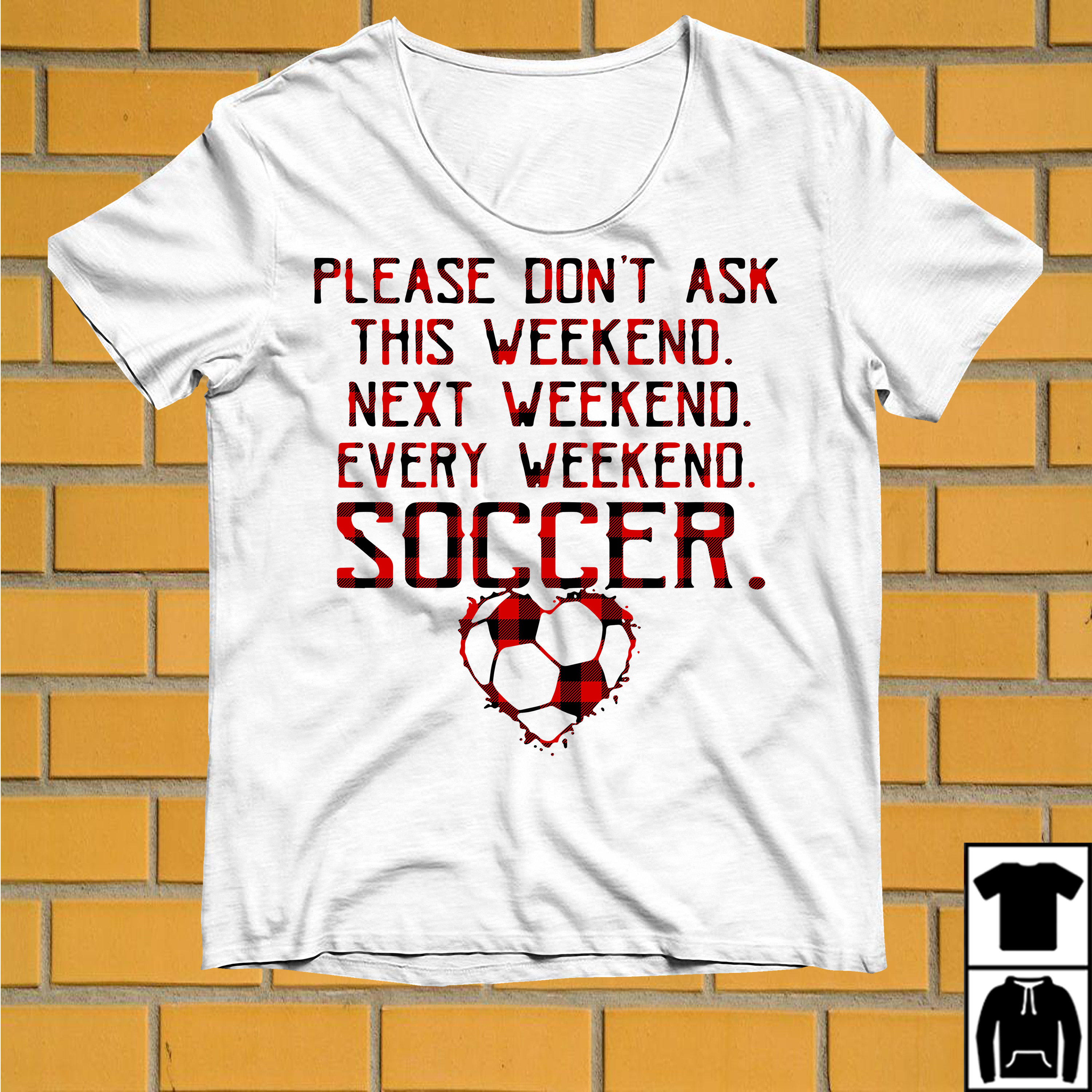 Please don't ask this weekend next weekend every weekend soccer shirt