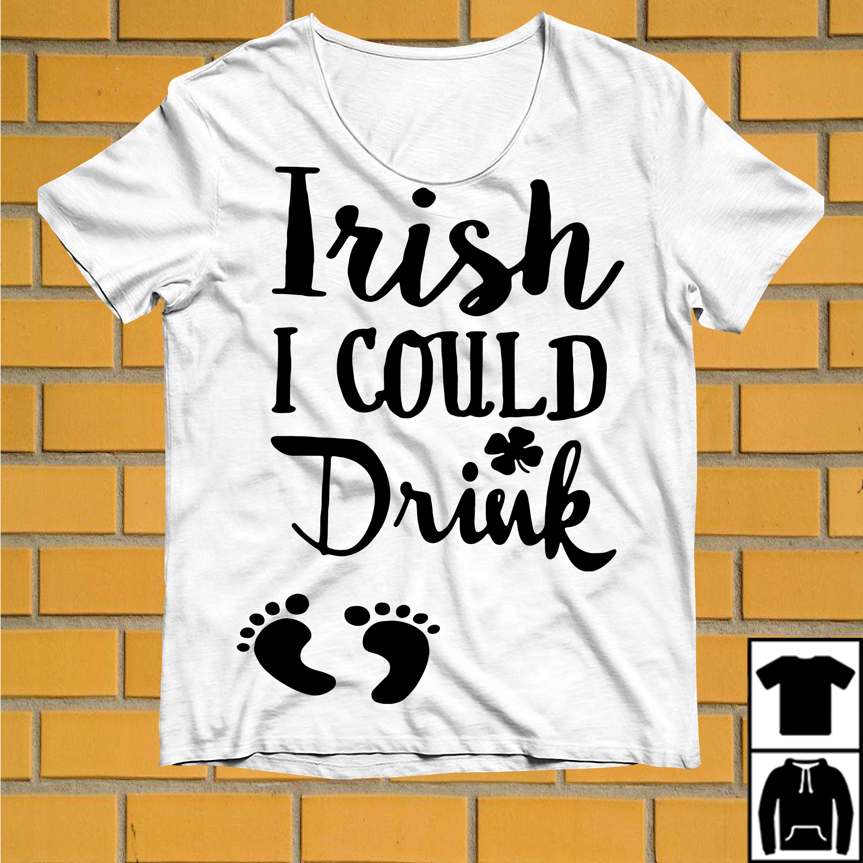 Pregnancy Feet Irish I could Drink shirt