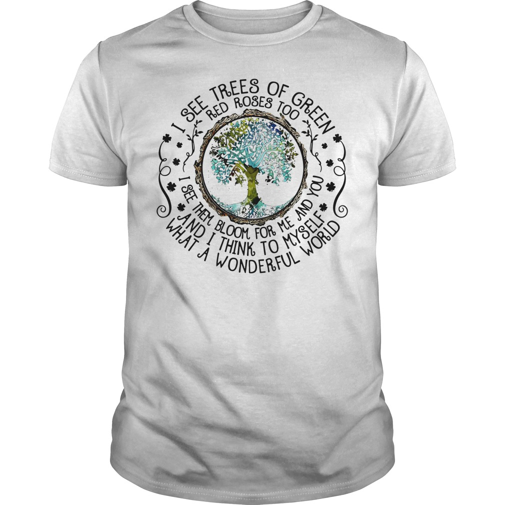 I see trees of green red roses too I see them bloom for me and you Guys Shirt