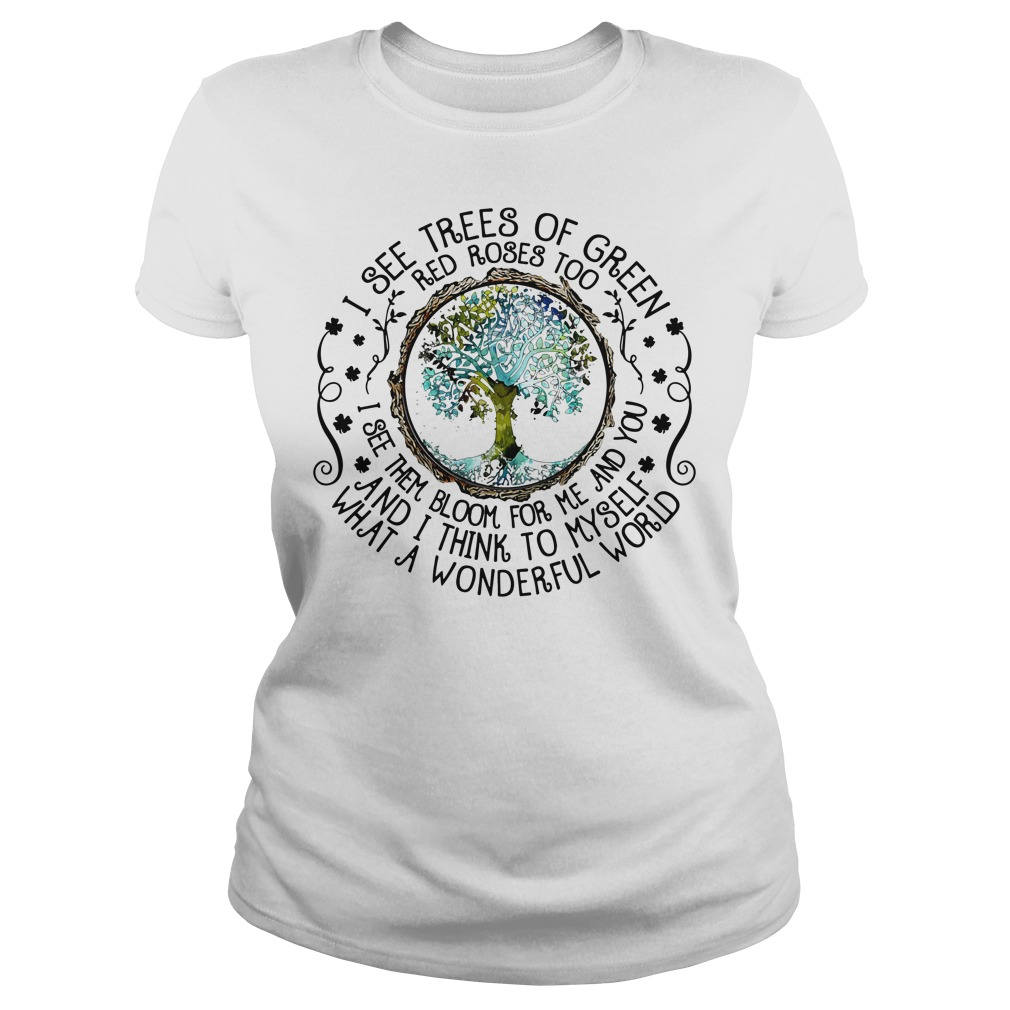 I see trees of green red roses too I see them bloom for me and you Ladies Tee