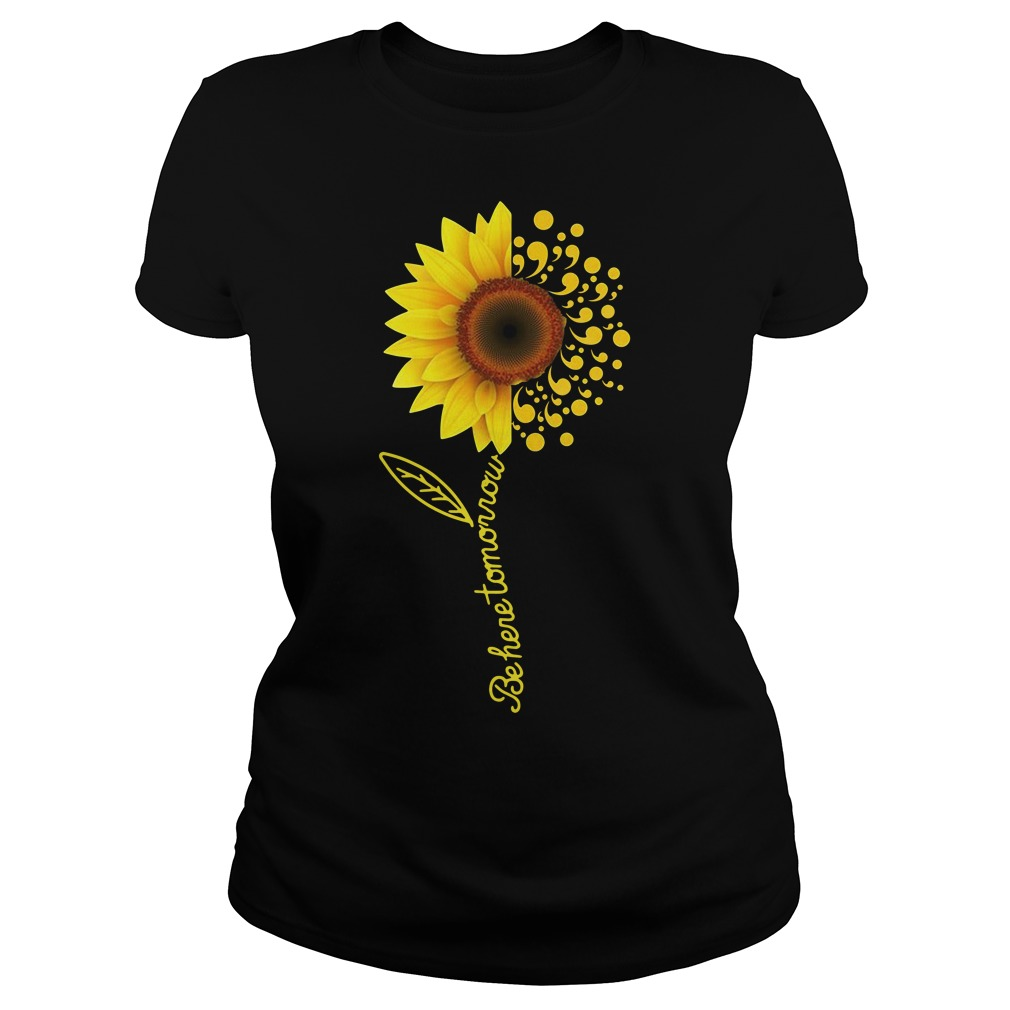 Be here tomorrow sunflower Suicide Awareness Ladies Tee
