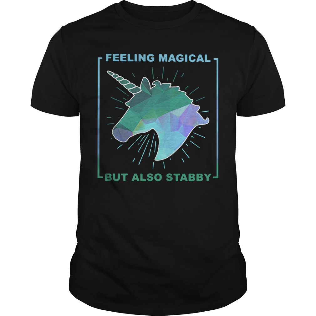 Unicorn Feeling magical but also stabby shirt