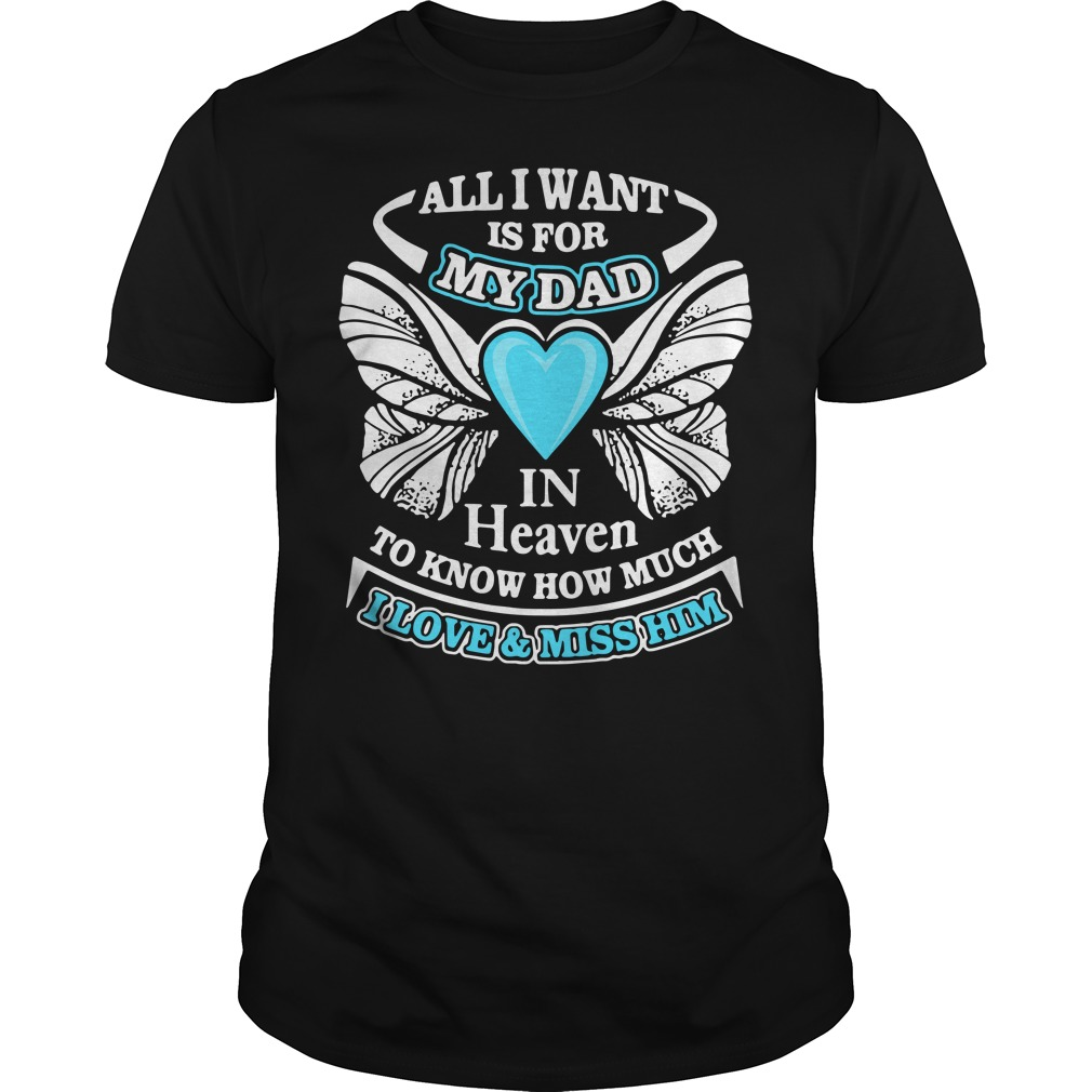 All I want is for my Dad in heaven to know much I love Guys shirt