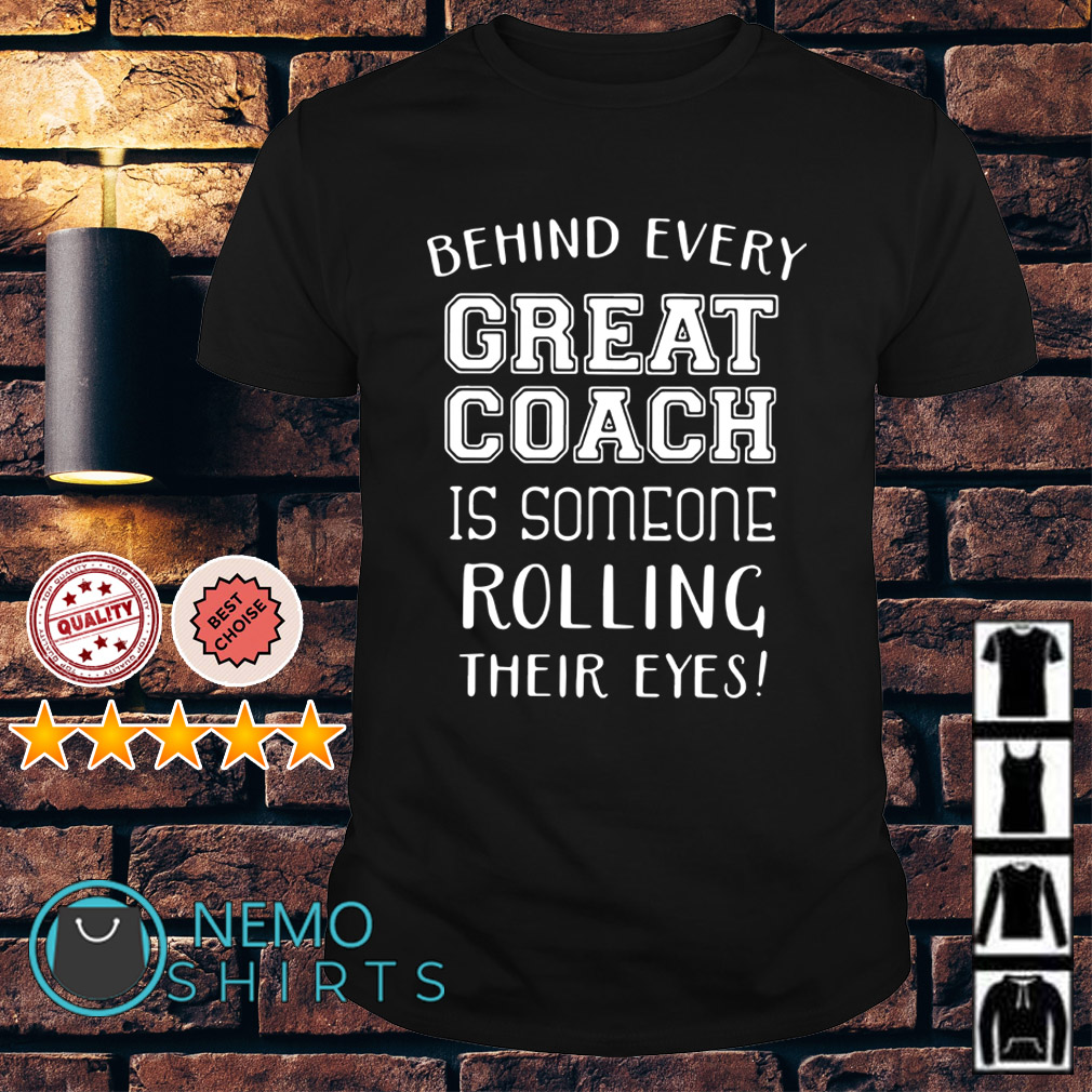 Behind every great coach is someone rolling their eyes shirt