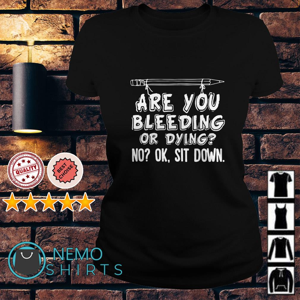 Are you bleeding or dying no ok sit down Ladies tee