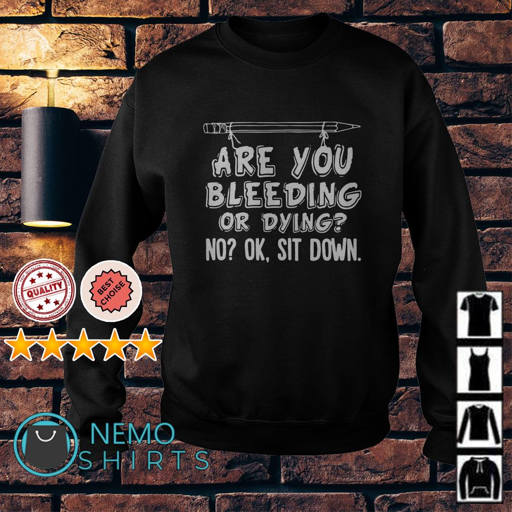 Are you bleeding or dying no ok sit down Sweater