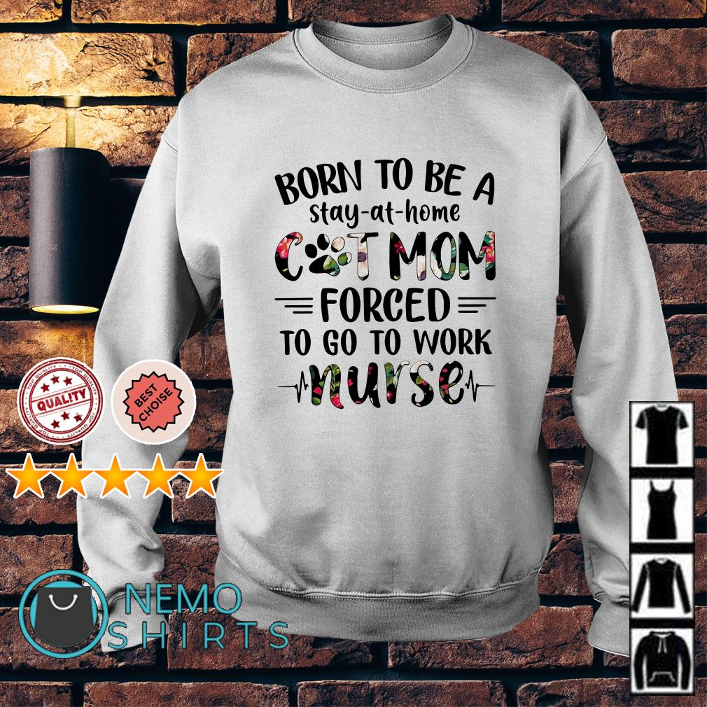 Born to be a stay at home cat mom forced to go to work nurse Sweater