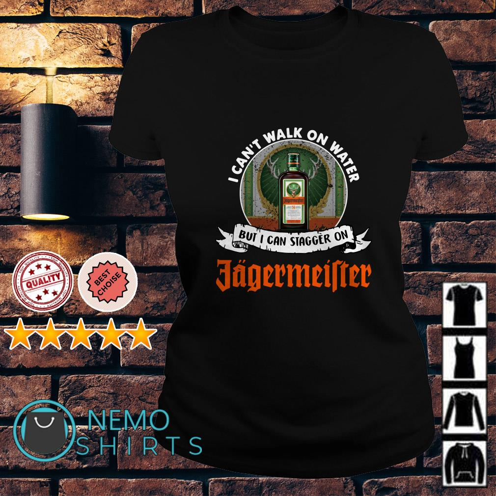 I can't walk on water but I can stagger on Jagermeifter Ladies tee