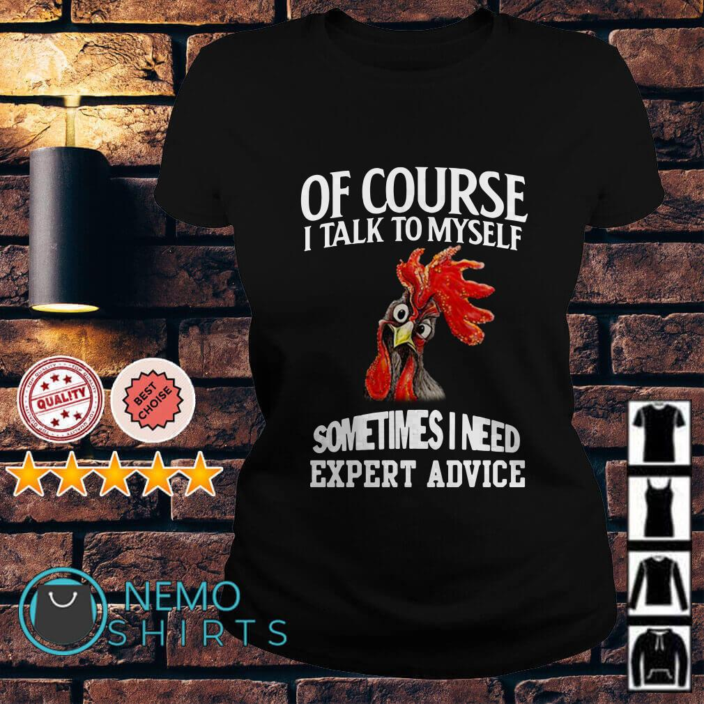 Chicken of course I talk to myself sometimes I need expert advice Ladies tee