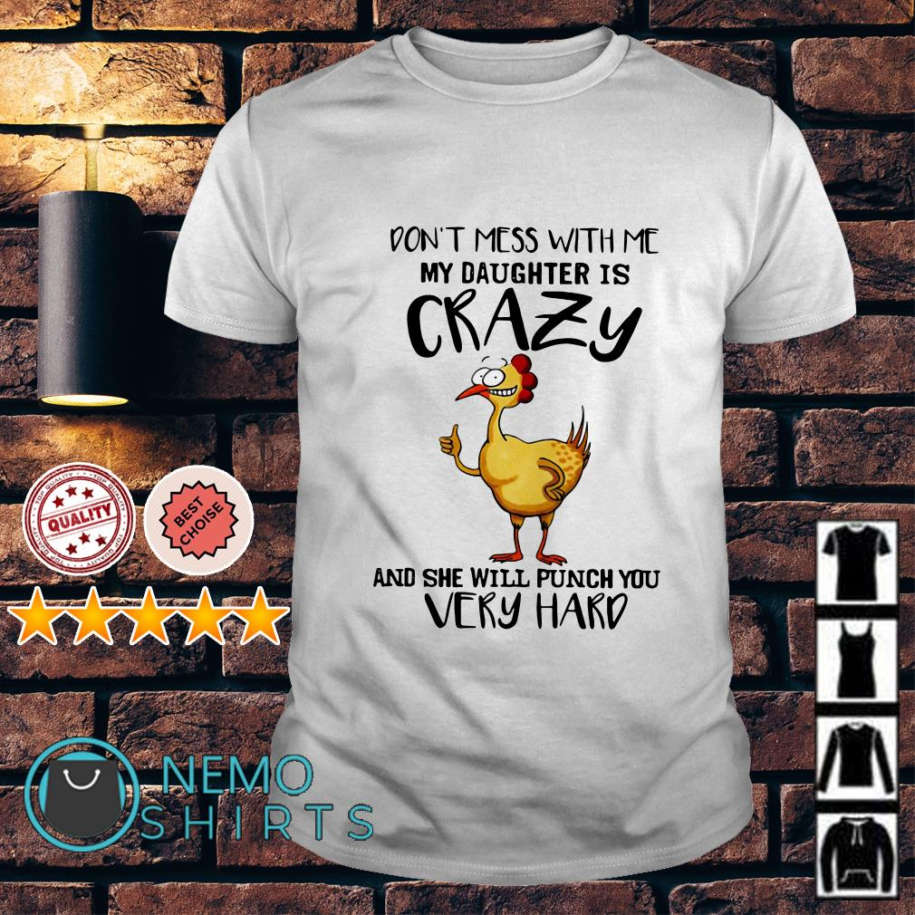 Chicken Don't mess with me my daughter is crazy and she will punch you very hard shirt