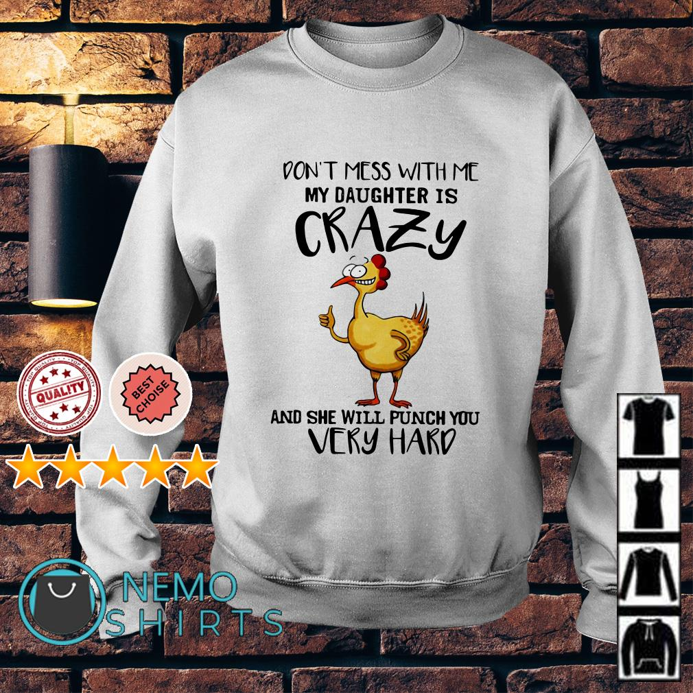 Chicken Don't mess with me my daughter is crazy and she will punch you very hard Sweater