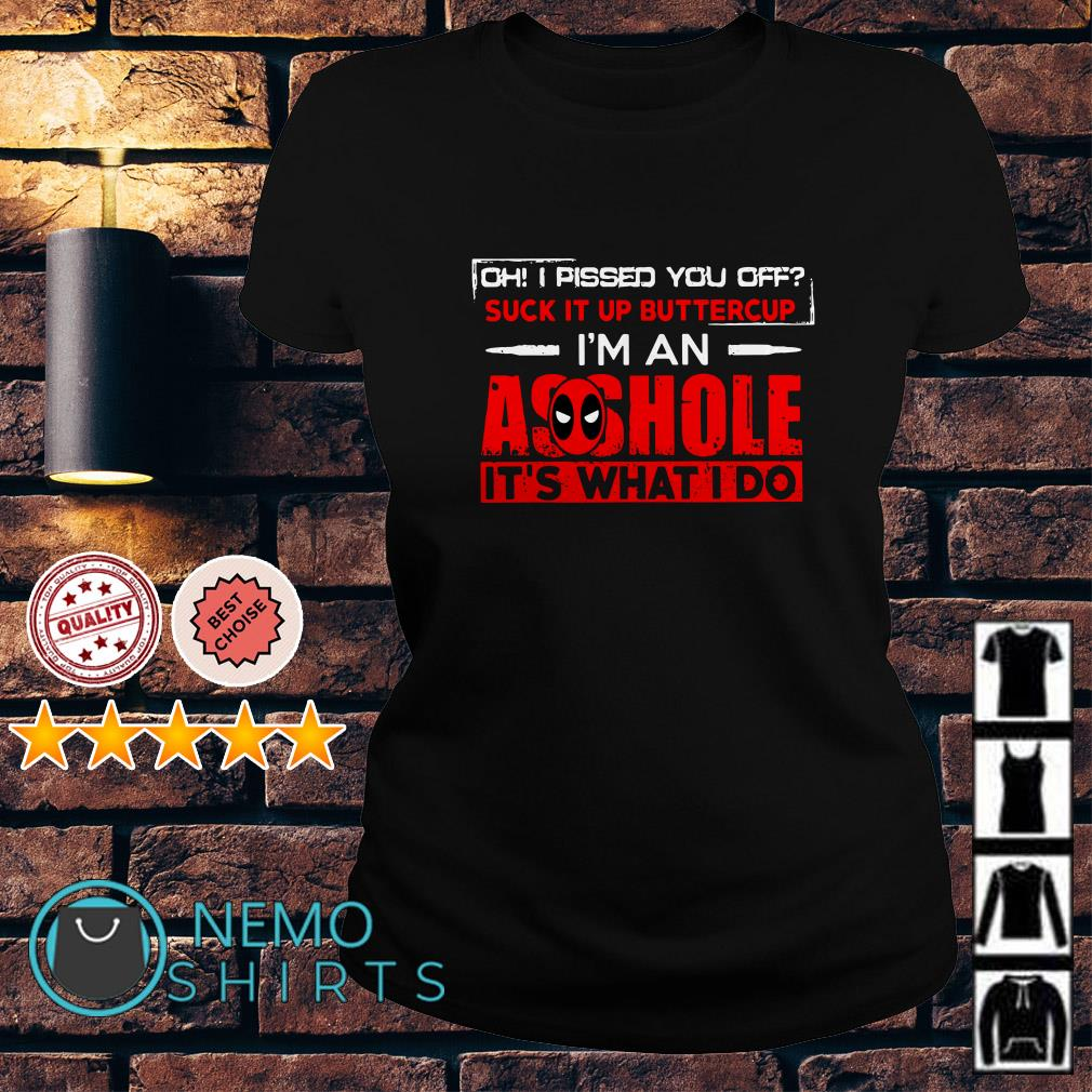 Deadpool Oh I pissed you off suck it up buttercup I'm an asshole Ladies Tee