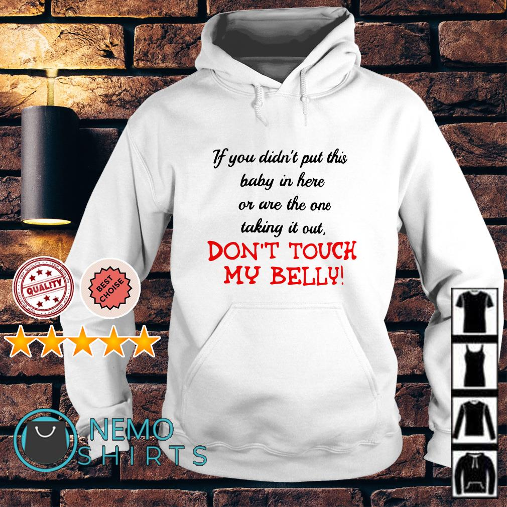 If you didn't put this baby in here or are the one taking it out don't touch my belly Hoodie