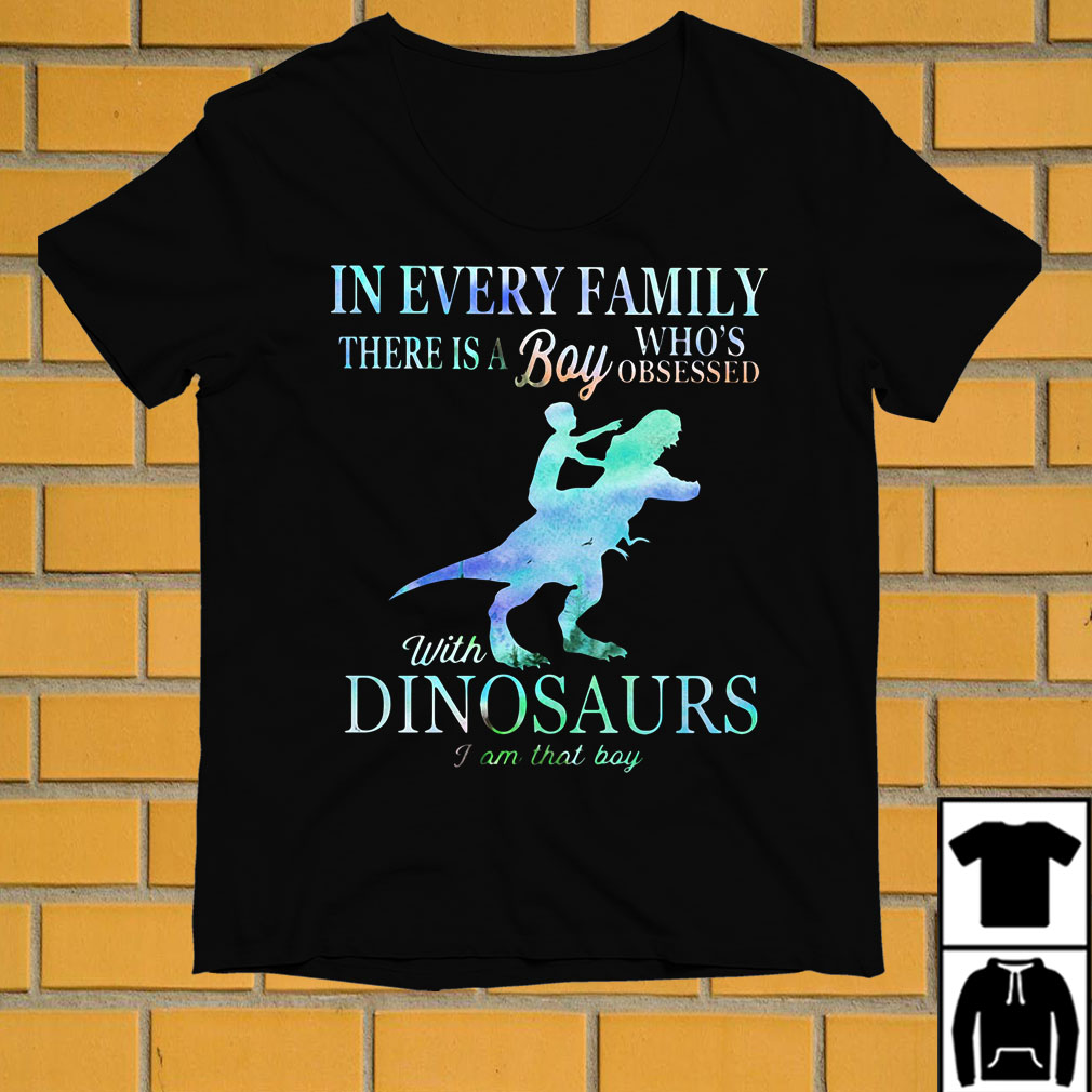 In every family there is a boy who's obsessed with dinosaurs I am that boy shirt