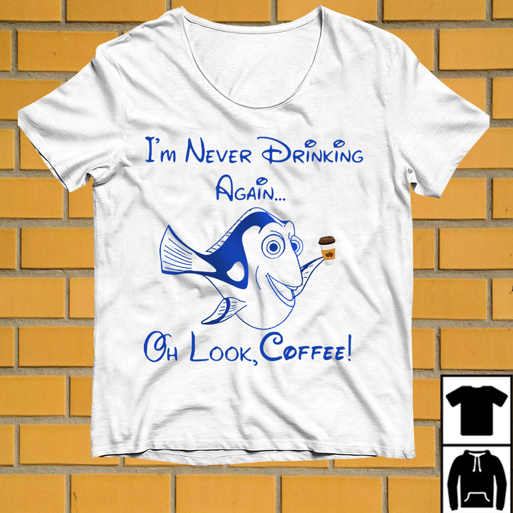 Forgetful Dory I'm never drinking again oh look coffee shirt