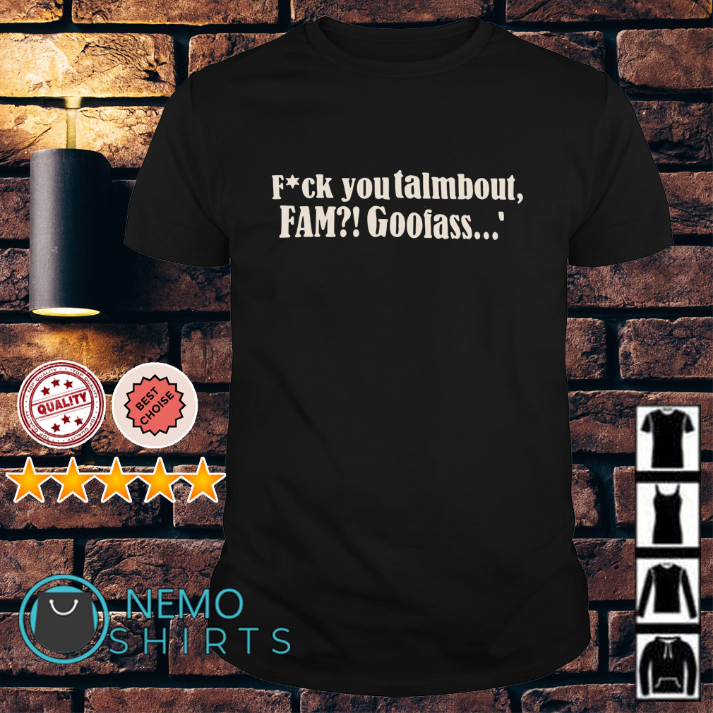 Fuck you talmbout fam goofass shirt