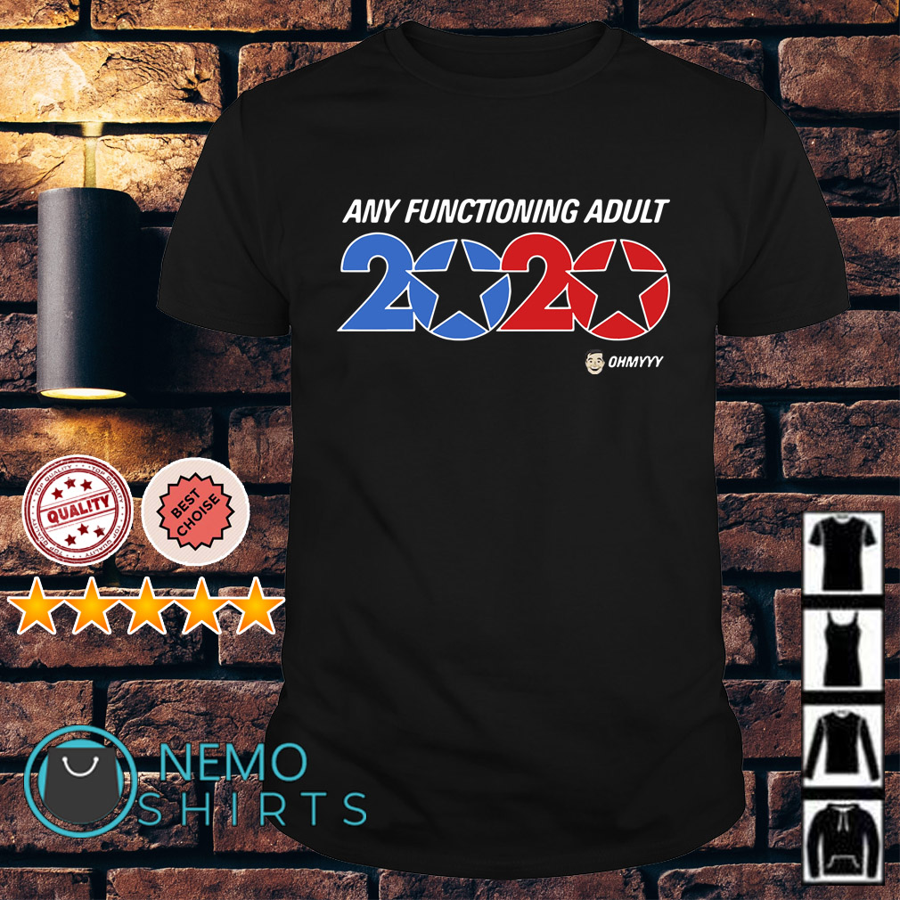 Any functioning adult 2020 Ohmyyy shirt