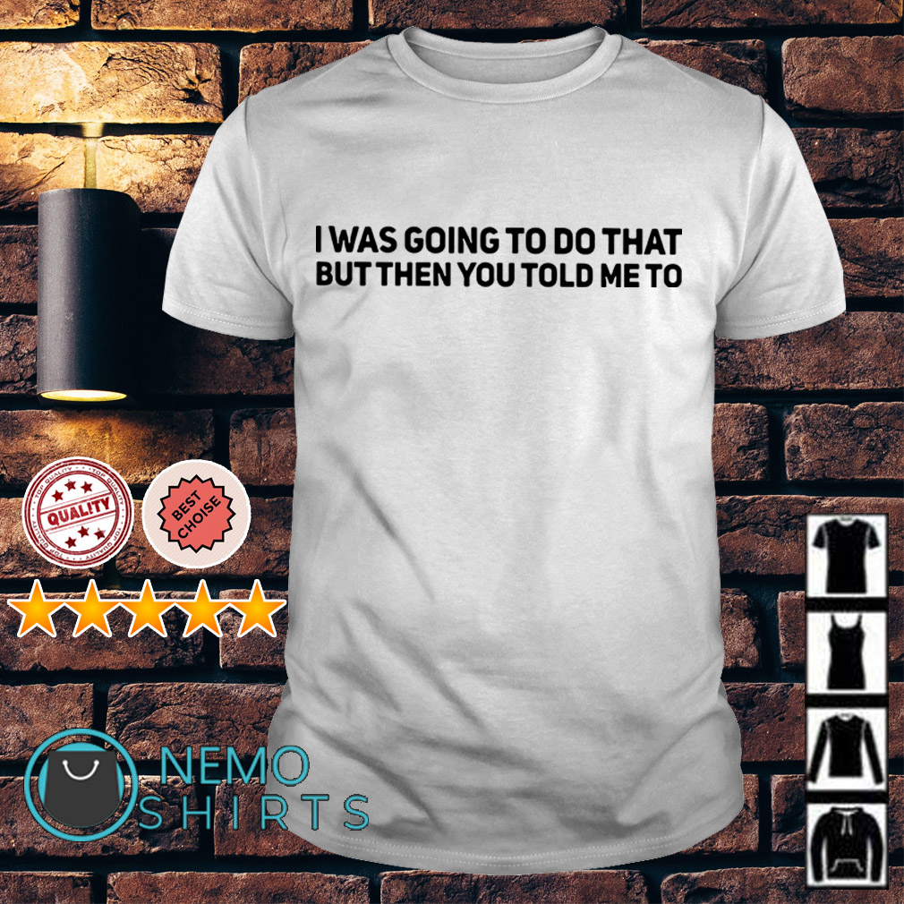 I was going to do that but then you told me to shirt