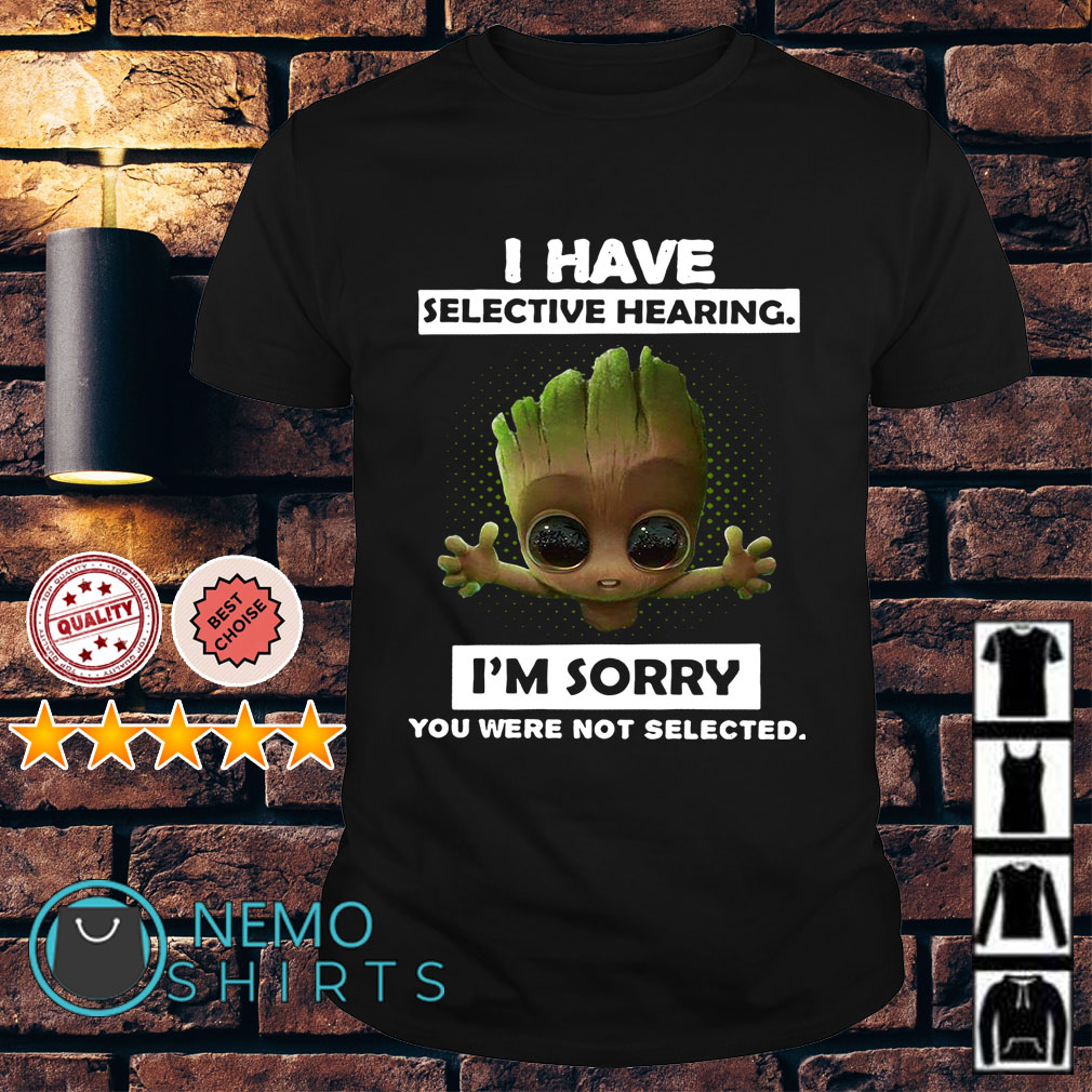 Groot I have selective hearing I'm sorry you were not selected shirt