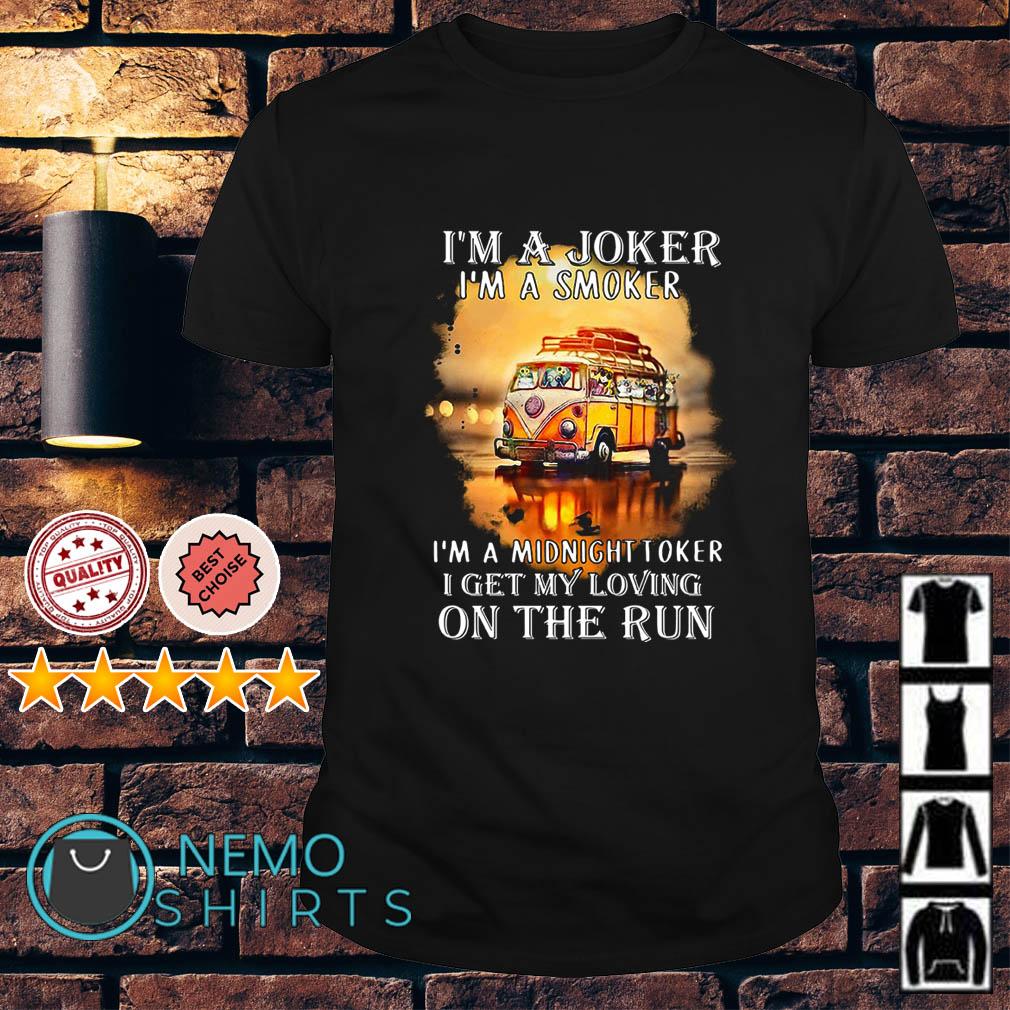 Hippie car I'm a joker I'm a smoker I'm a midnight toker I get my loving on the run shirt