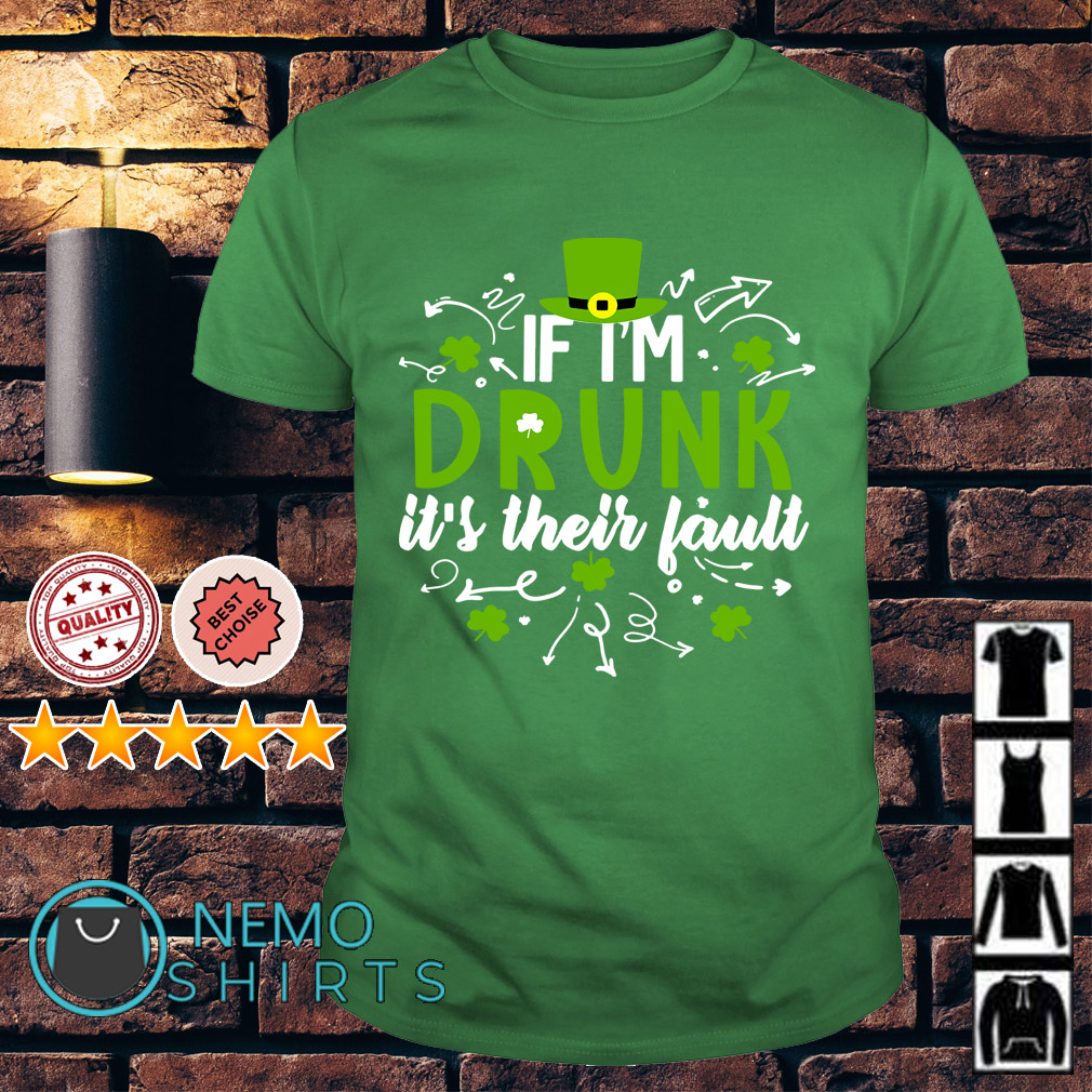 If I'm drunk it's their fault Patrick's Day shirt