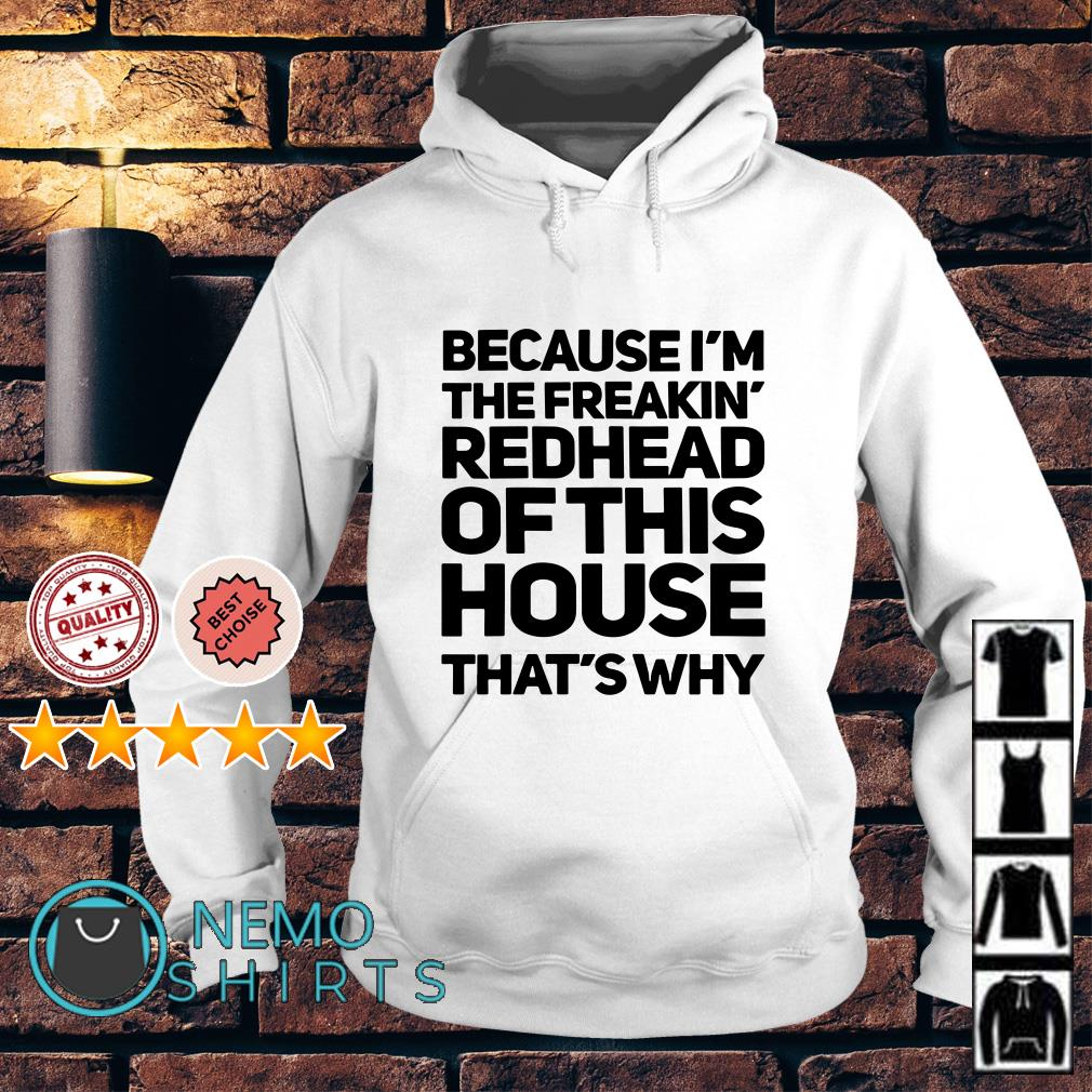 4a4637910 Because I'm the freakin redhead of this house that's why shirt, hoodie