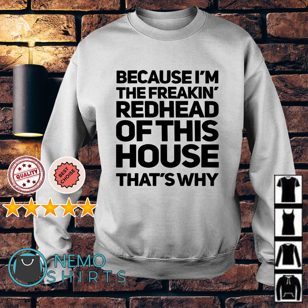 9ca604c02 Ladies tee Because I'm the freakin redhead of this house that's why Sweater