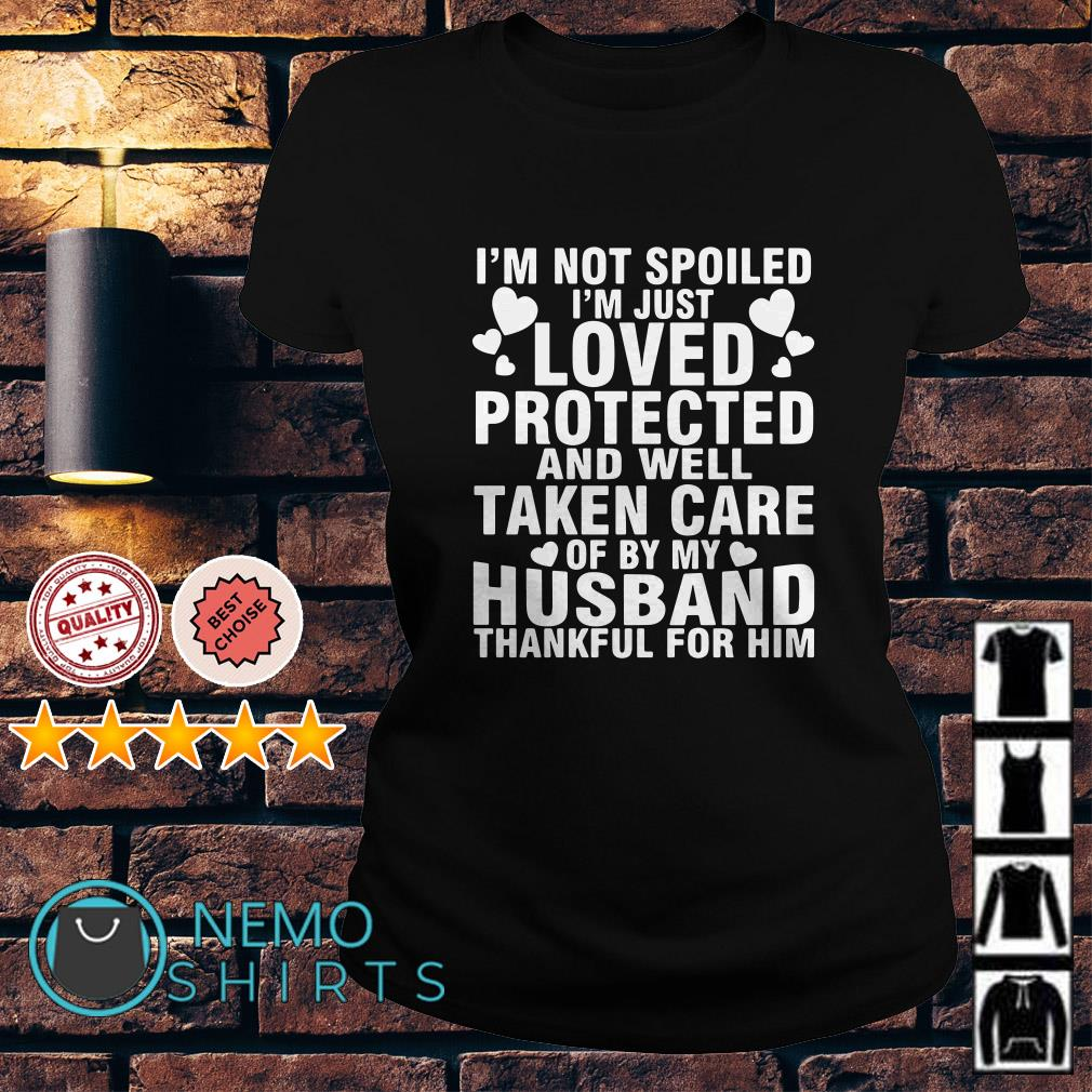 I'm not spoiled I'm just loved protected and well taken care of by my husband Ladies tee