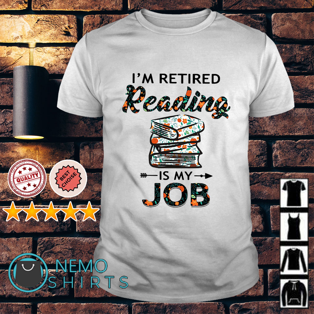 I'm retired reading book is my job shirt