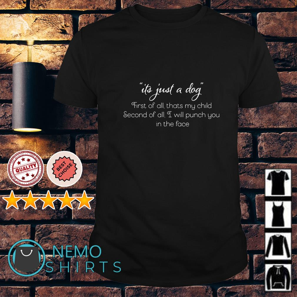 It's just a dog first of all thats my child second of all I will punch you in the face shirt