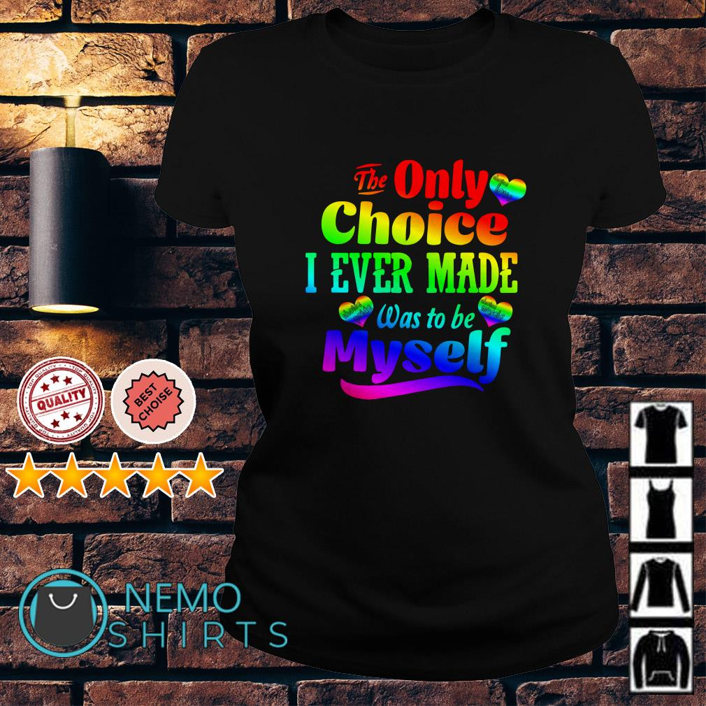 LGBT Heart The only choice I ever made was to be myself Ladies Tee