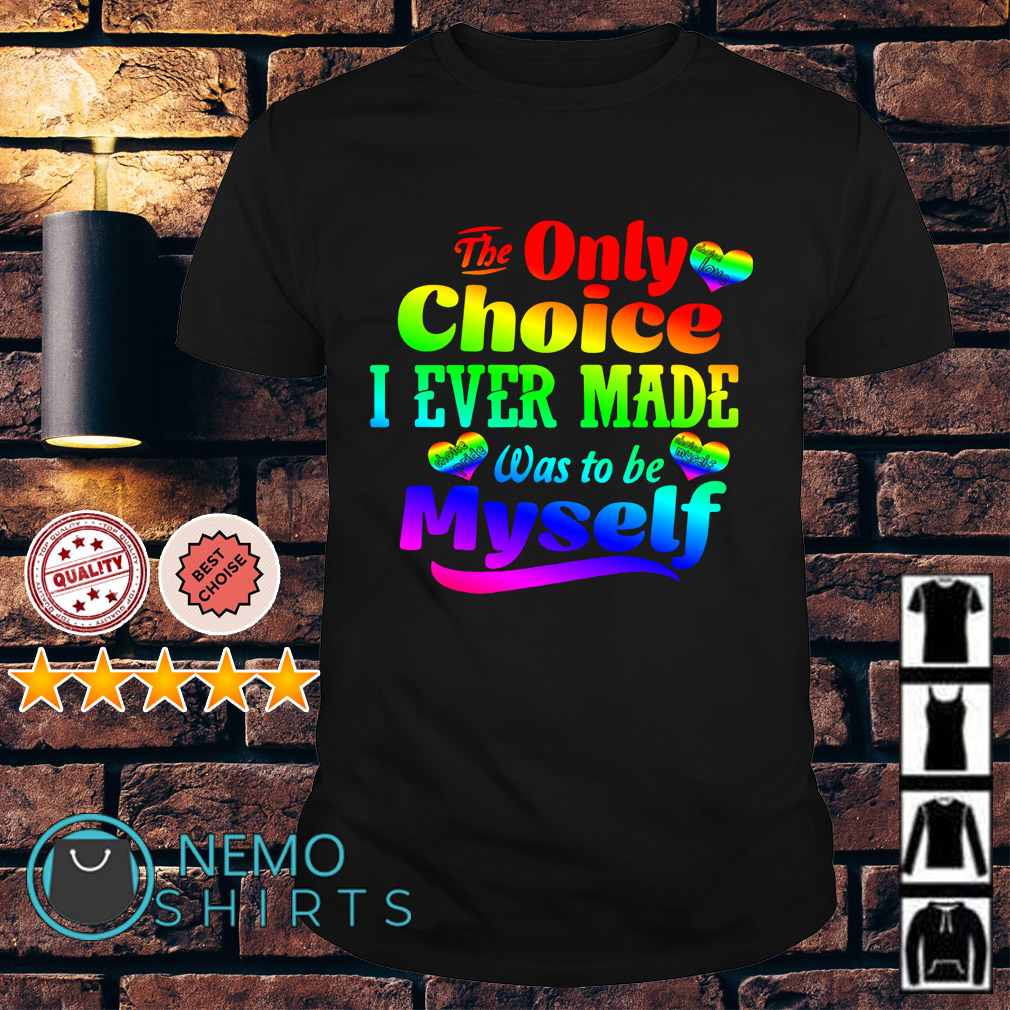 LGBT Heart The only choice I ever made was to be myself shirt