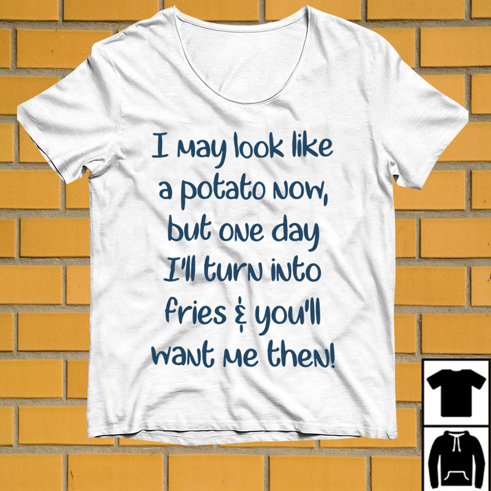 I may look like a potato now but one day shirt