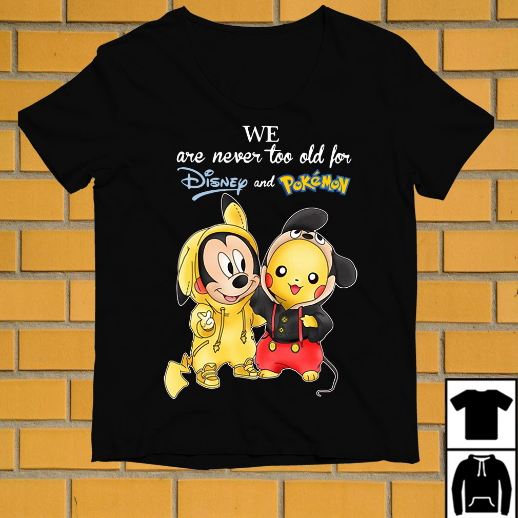 Mickey and Pikachu we are never too old for Disney and Pokemon shirt